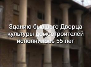 Зданию бывшего Дворца культуры домостроителей исполнилось 55 лет